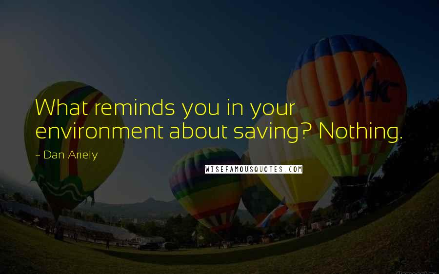 Dan Ariely quotes: What reminds you in your environment about saving? Nothing.