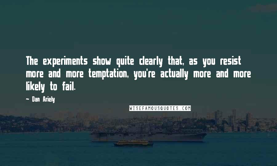 Dan Ariely quotes: The experiments show quite clearly that, as you resist more and more temptation, you're actually more and more likely to fail.