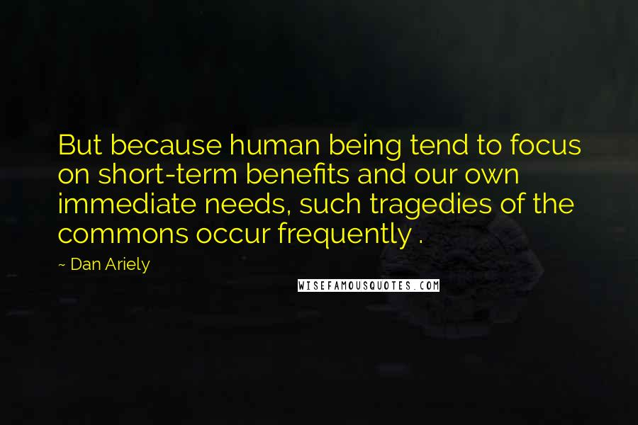 Dan Ariely quotes: But because human being tend to focus on short-term benefits and our own immediate needs, such tragedies of the commons occur frequently .