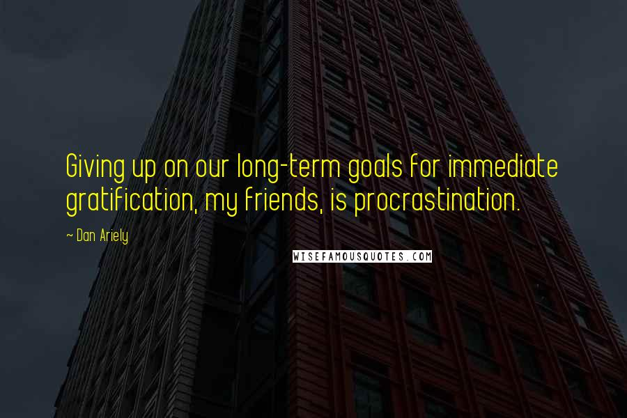 Dan Ariely quotes: Giving up on our long-term goals for immediate gratification, my friends, is procrastination.