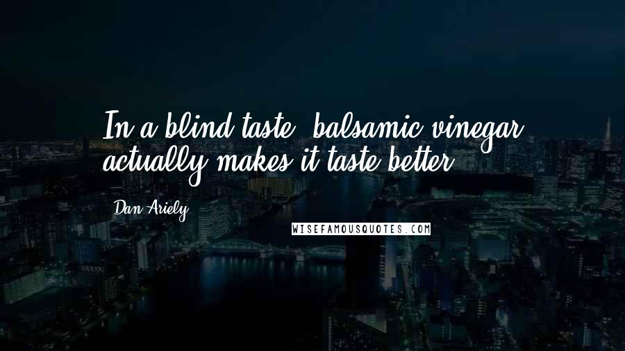 Dan Ariely quotes: In a blind taste, balsamic vinegar actually makes it taste better).