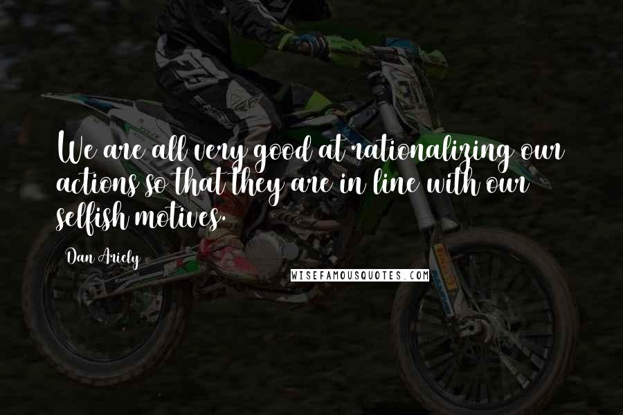 Dan Ariely quotes: We are all very good at rationalizing our actions so that they are in line with our selfish motives.