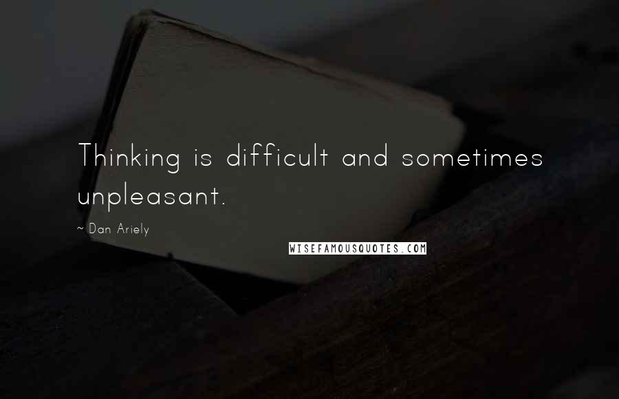 Dan Ariely quotes: Thinking is difficult and sometimes unpleasant.
