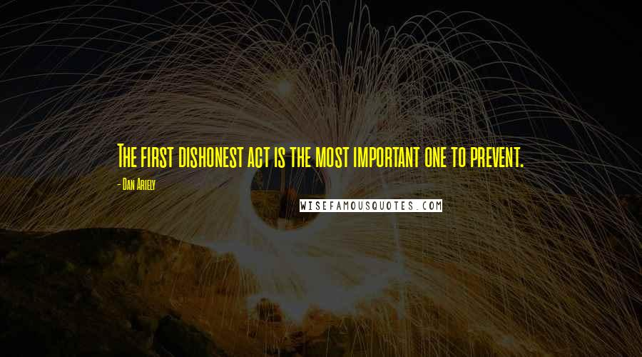 Dan Ariely quotes: The first dishonest act is the most important one to prevent.