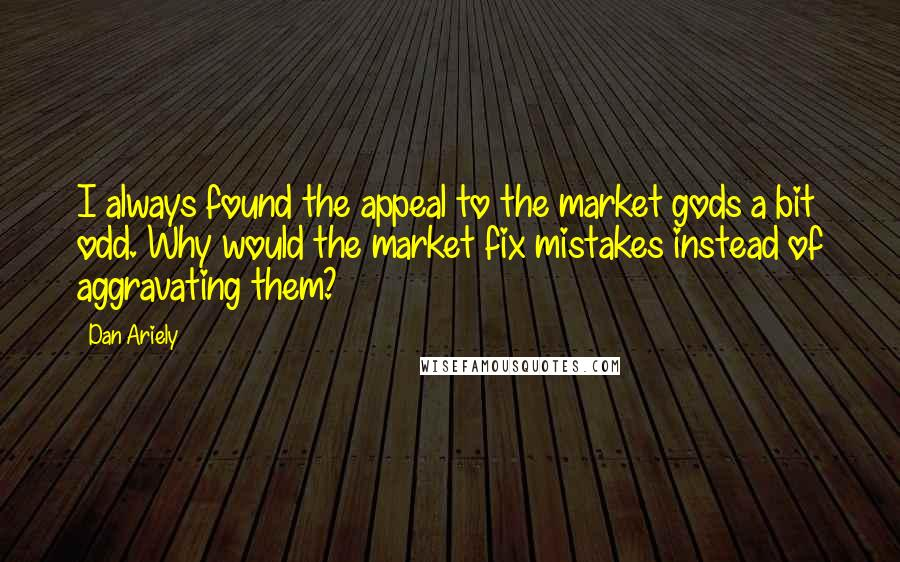Dan Ariely quotes: I always found the appeal to the market gods a bit odd. Why would the market fix mistakes instead of aggravating them?