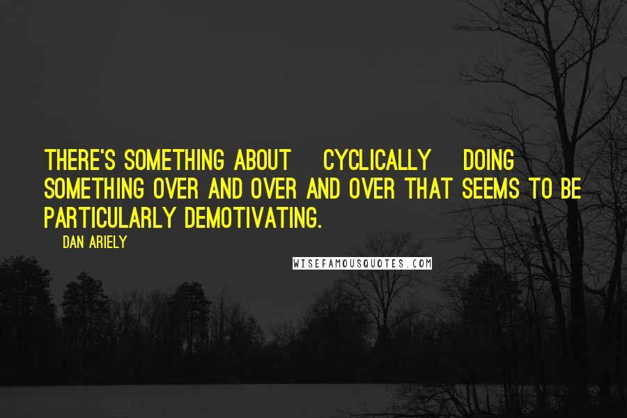 Dan Ariely quotes: There's something about [cyclically] doing something over and over and over that seems to be particularly demotivating.