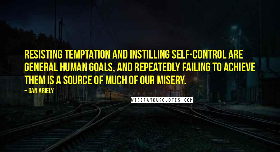 Dan Ariely quotes: Resisting temptation and instilling self-control are general human goals, and repeatedly failing to achieve them is a source of much of our misery.