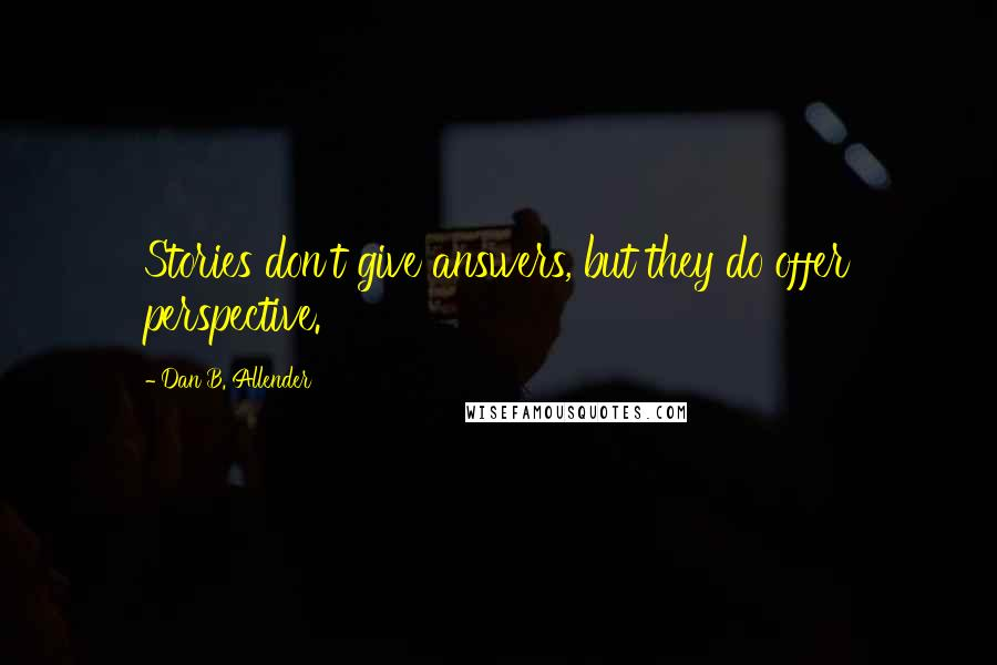 Dan B. Allender quotes: Stories don't give answers, but they do offer perspective.