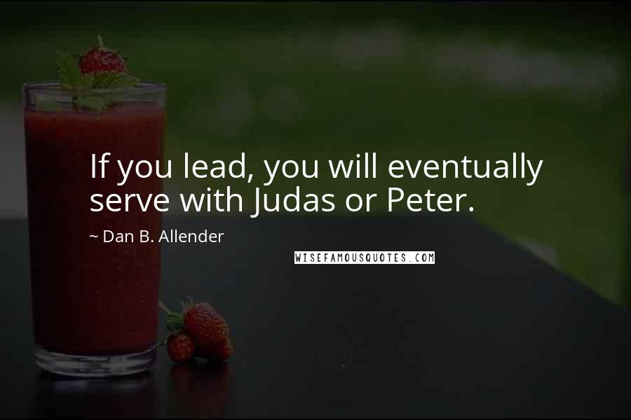 Dan B. Allender quotes: If you lead, you will eventually serve with Judas or Peter.