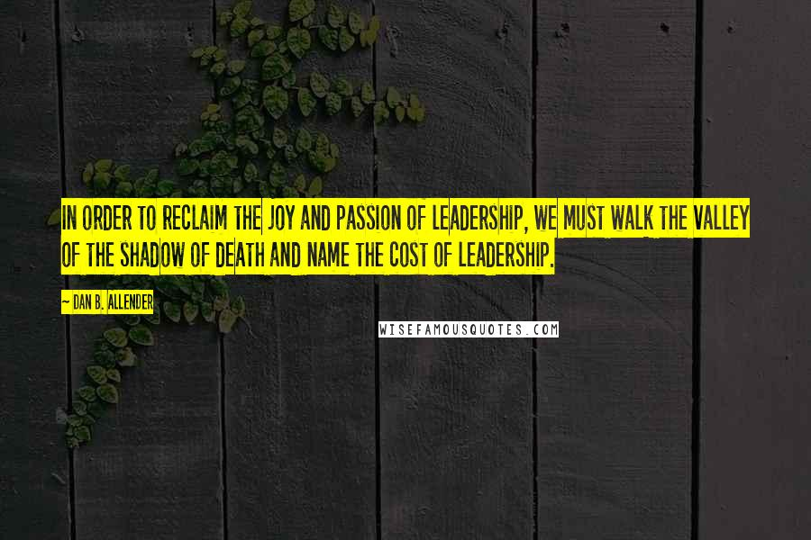 Dan B. Allender quotes: In order to reclaim the joy and passion of leadership, we must walk the valley of the shadow of death and name the cost of leadership.