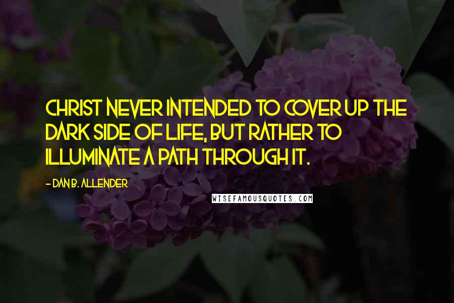 Dan B. Allender quotes: Christ never intended to cover up the dark side of life, but rather to illuminate a path through it.