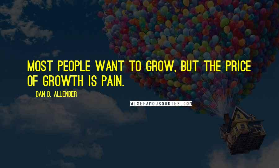 Dan B. Allender quotes: Most people want to grow, but the price of growth is pain.