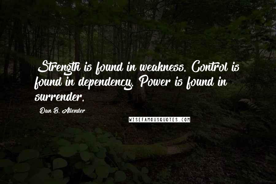 Dan B. Allender quotes: Strength is found in weakness. Control is found in dependency. Power is found in surrender.
