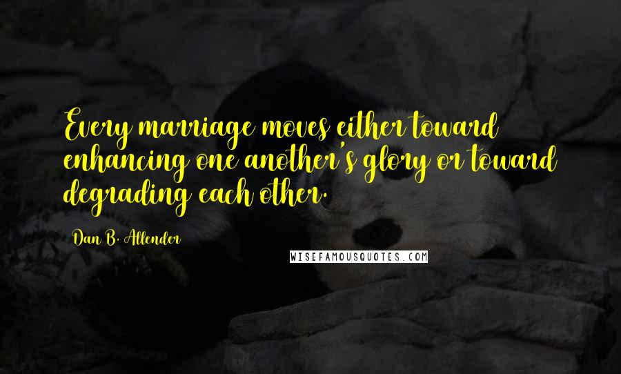 Dan B. Allender quotes: Every marriage moves either toward enhancing one another's glory or toward degrading each other.