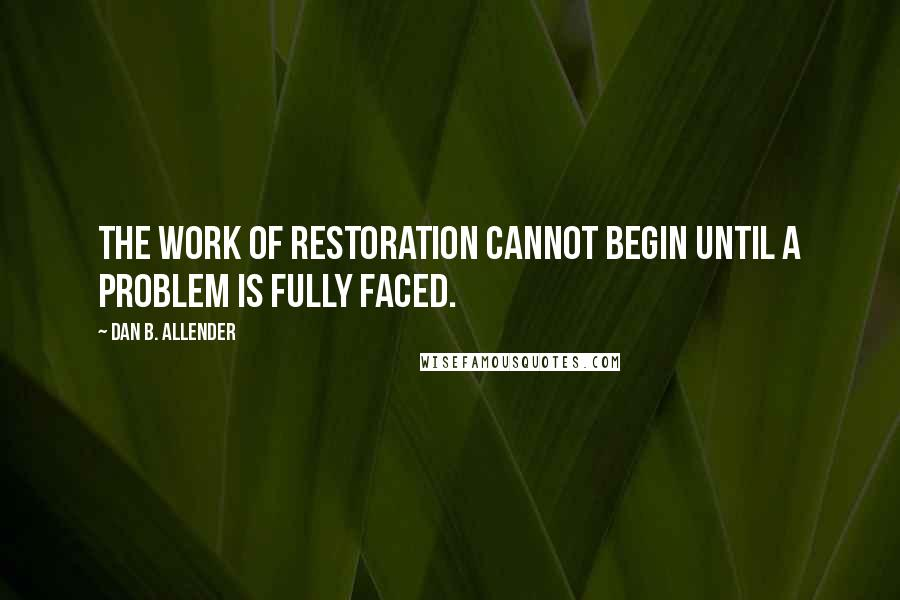 Dan B. Allender quotes: The work of restoration cannot begin until a problem is fully faced.