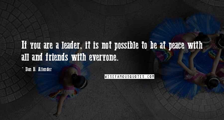 Dan B. Allender quotes: If you are a leader, it is not possible to be at peace with all and friends with everyone.