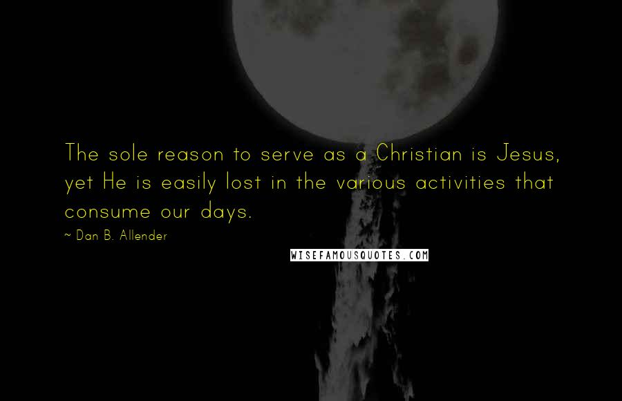 Dan B. Allender quotes: The sole reason to serve as a Christian is Jesus, yet He is easily lost in the various activities that consume our days.