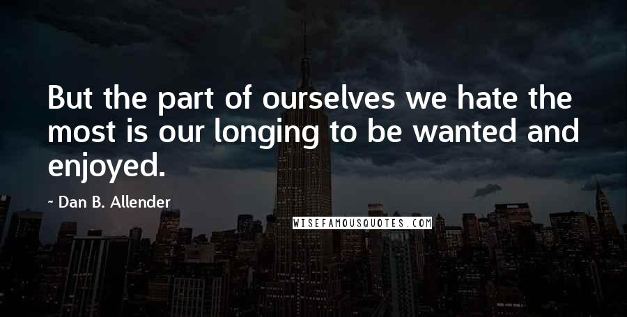 Dan B. Allender quotes: But the part of ourselves we hate the most is our longing to be wanted and enjoyed.