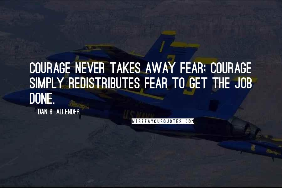 Dan B. Allender quotes: Courage never takes away fear; courage simply redistributes fear to get the job done.