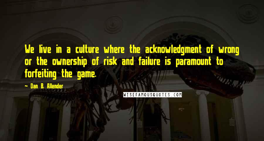 Dan B. Allender quotes: We live in a culture where the acknowledgment of wrong or the ownership of risk and failure is paramount to forfeiting the game.