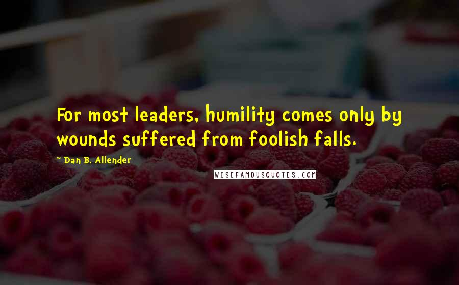 Dan B. Allender quotes: For most leaders, humility comes only by wounds suffered from foolish falls.