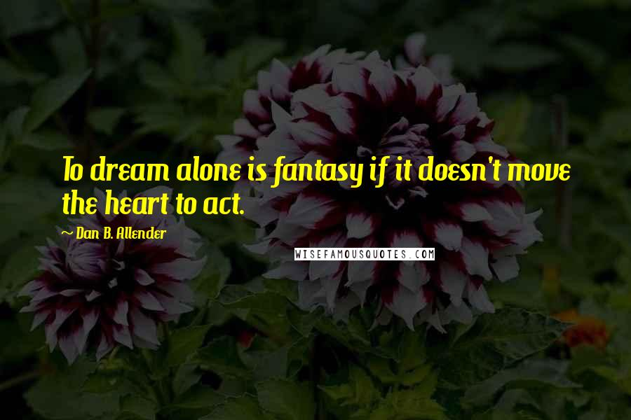 Dan B. Allender quotes: To dream alone is fantasy if it doesn't move the heart to act.