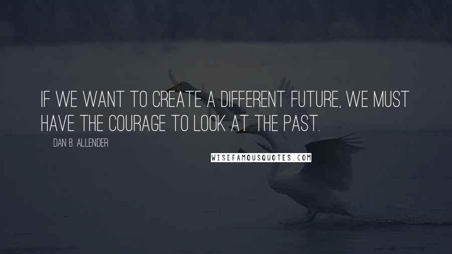Dan B. Allender quotes: If we want to create a different future, we must have the courage to look at the past.