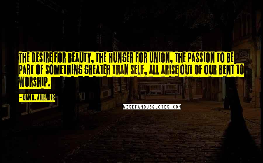 Dan B. Allender quotes: The desire for beauty, the hunger for union, the passion to be part of something greater than self, all arise out of our bent to worship.