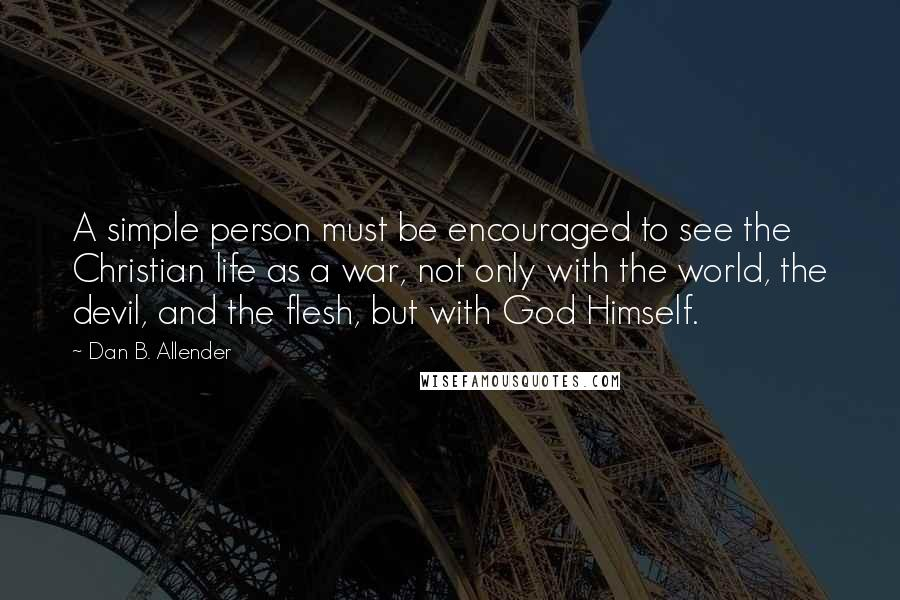 Dan B. Allender quotes: A simple person must be encouraged to see the Christian life as a war, not only with the world, the devil, and the flesh, but with God Himself.