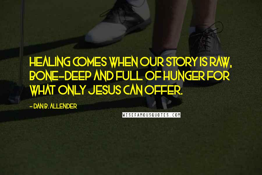 Dan B. Allender quotes: Healing comes when our story is raw, bone-deep and full of hunger for what only Jesus can offer.
