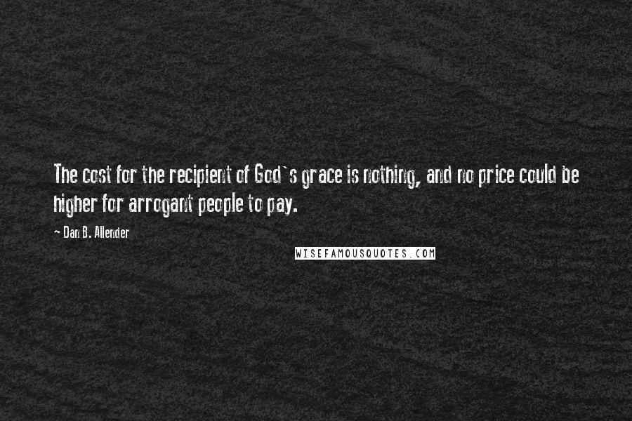 Dan B. Allender quotes: The cost for the recipient of God's grace is nothing, and no price could be higher for arrogant people to pay.