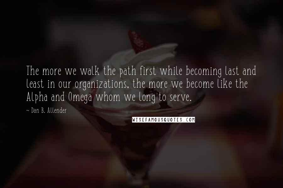 Dan B. Allender quotes: The more we walk the path first while becoming last and least in our organizations, the more we become like the Alpha and Omega whom we long to serve.