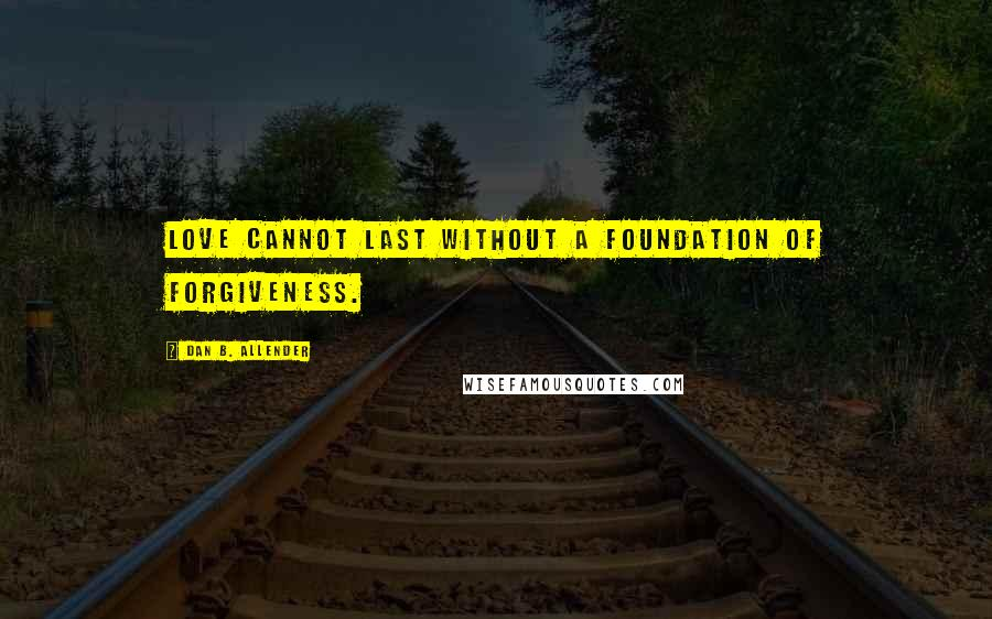 Dan B. Allender quotes: Love cannot last without a foundation of forgiveness.