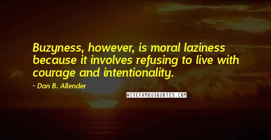 Dan B. Allender quotes: Buzyness, however, is moral laziness because it involves refusing to live with courage and intentionality.