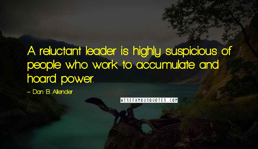 Dan B. Allender quotes: A reluctant leader is highly suspicious of people who work to accumulate and hoard power.