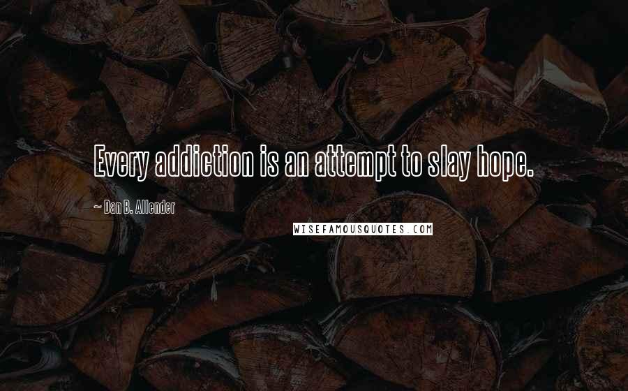 Dan B. Allender quotes: Every addiction is an attempt to slay hope.