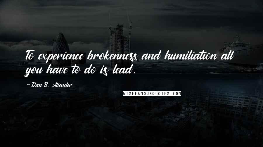 Dan B. Allender quotes: To experience brokenness and humiliation all you have to do is lead.