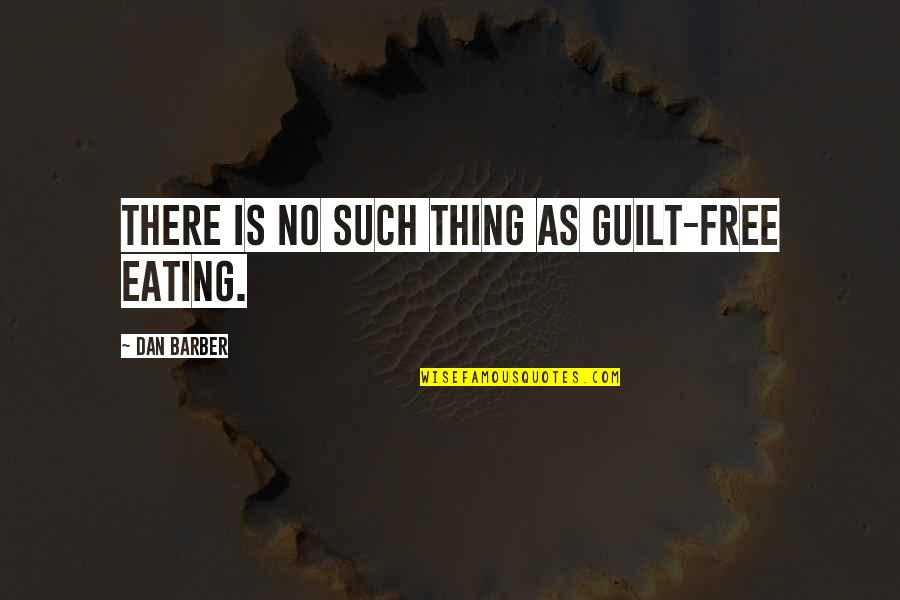 Dan Barber Quotes By Dan Barber: There is no such thing as guilt-free eating.