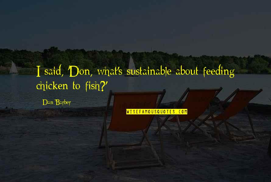 Dan Barber Quotes By Dan Barber: I said, 'Don, what's sustainable about feeding chicken