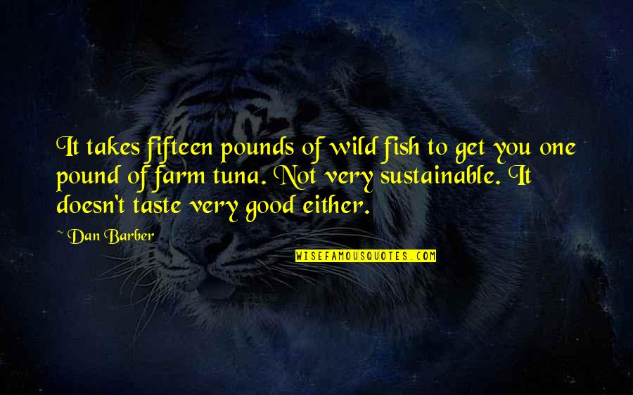 Dan Barber Quotes By Dan Barber: It takes fifteen pounds of wild fish to