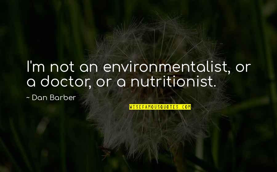 Dan Barber Quotes By Dan Barber: I'm not an environmentalist, or a doctor, or