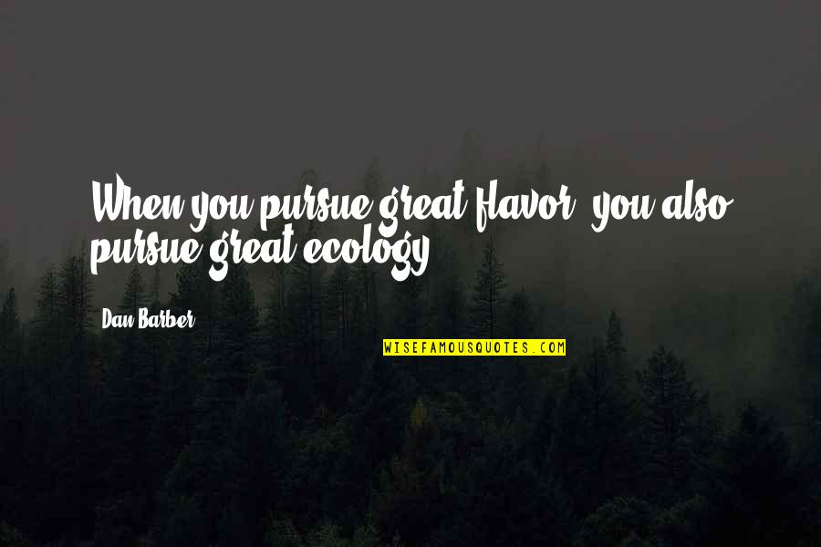 Dan Barber Quotes By Dan Barber: When you pursue great flavor, you also pursue