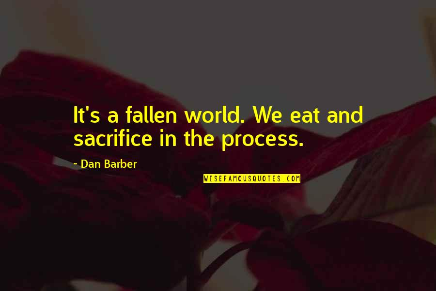 Dan Barber Quotes By Dan Barber: It's a fallen world. We eat and sacrifice