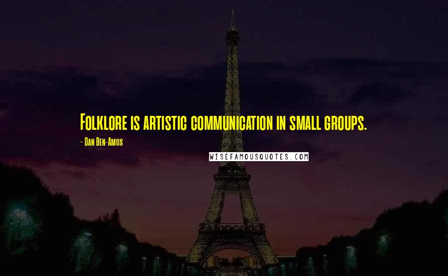 Dan Ben-Amos quotes: Folklore is artistic communication in small groups.