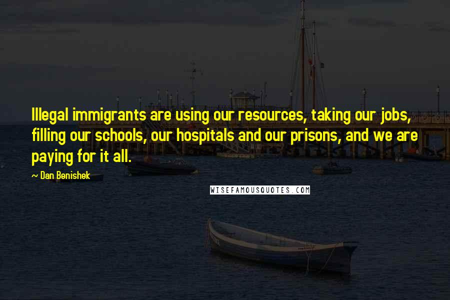 Dan Benishek quotes: Illegal immigrants are using our resources, taking our jobs, filling our schools, our hospitals and our prisons, and we are paying for it all.