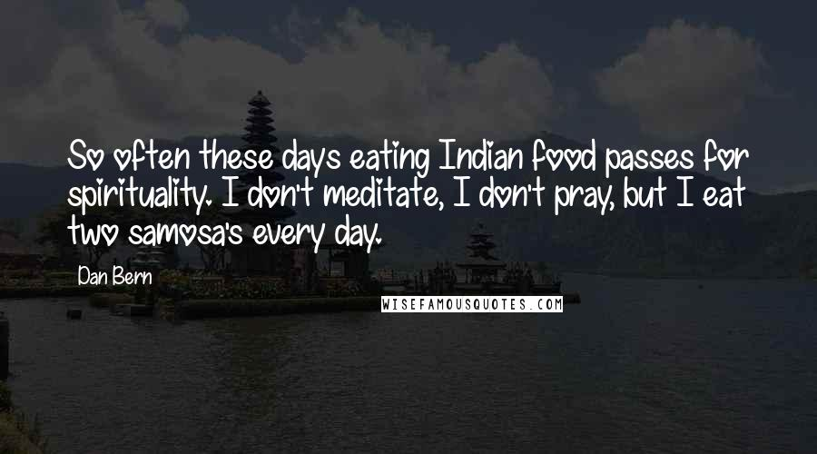 Dan Bern quotes: So often these days eating Indian food passes for spirituality. I don't meditate, I don't pray, but I eat two samosa's every day.