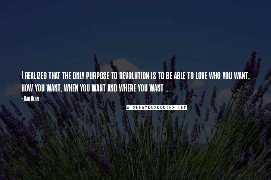 Dan Bern quotes: I realized that the only purpose to revolution is to be able to love who you want, how you want, when you want and where you want ...