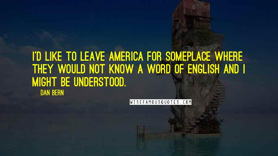 Dan Bern quotes: I'd like to leave America for someplace where they would not know a word of English and I might be understood.