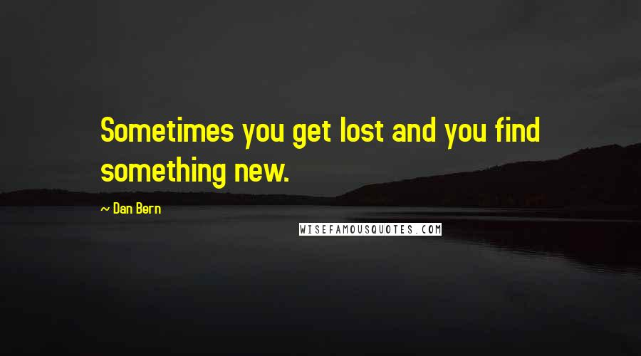 Dan Bern quotes: Sometimes you get lost and you find something new.