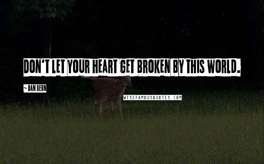 Dan Bern quotes: Don't let your heart get broken by this world.